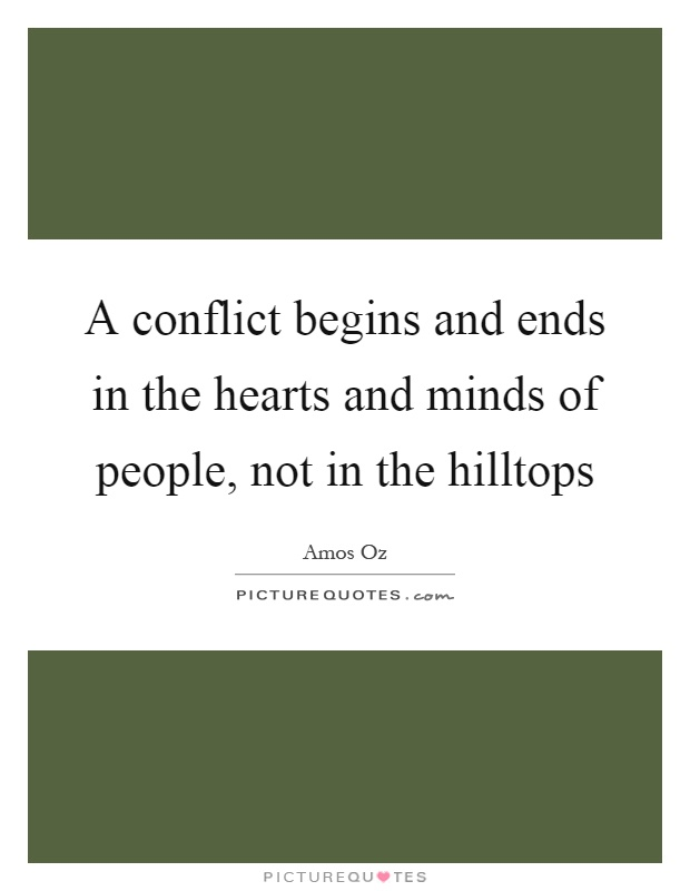 A conflict begins and ends in the hearts and minds of people, not in the hilltops Picture Quote #1