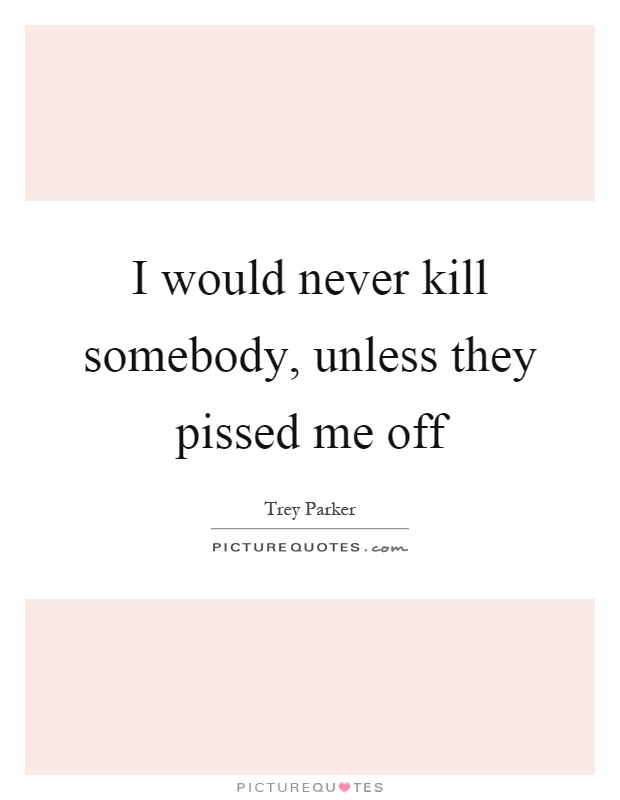 I would never kill somebody, unless they pissed me off Picture Quote #1