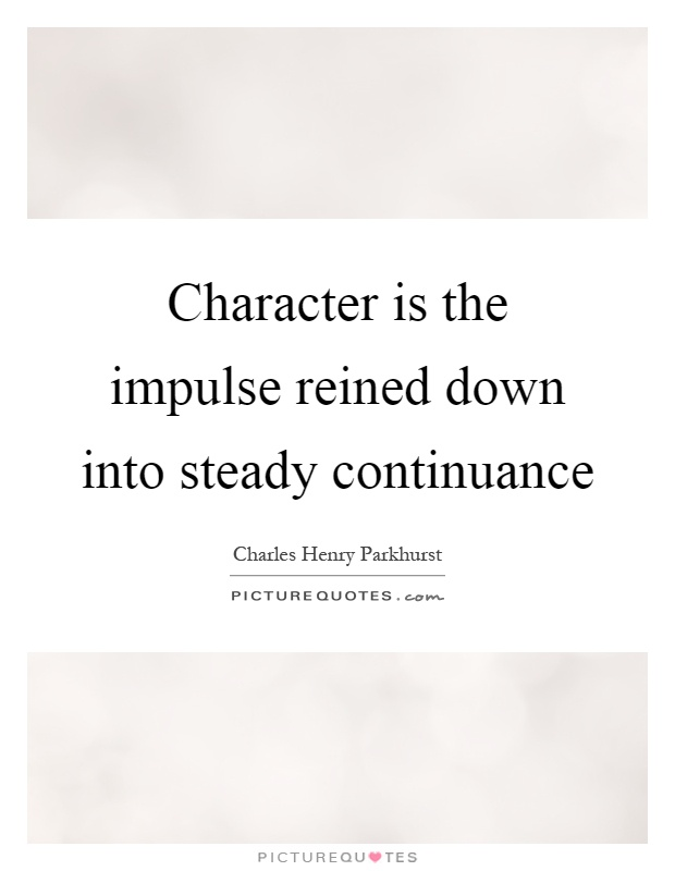 Character is the impulse reined down into steady continuance Picture Quote #1