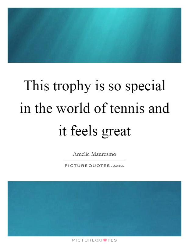 This trophy is so special in the world of tennis and it feels great Picture Quote #1