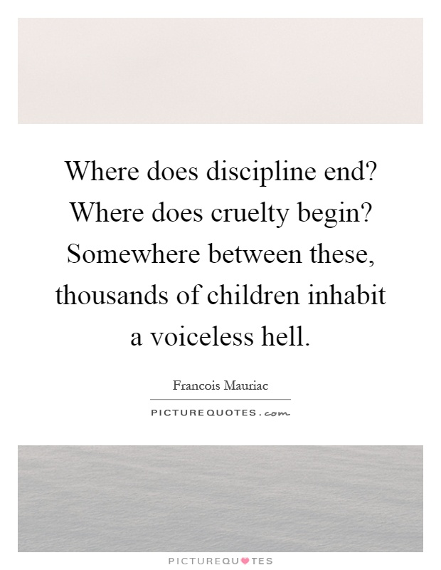 Where does discipline end? Where does cruelty begin? Somewhere between these, thousands of children inhabit a voiceless hell Picture Quote #1