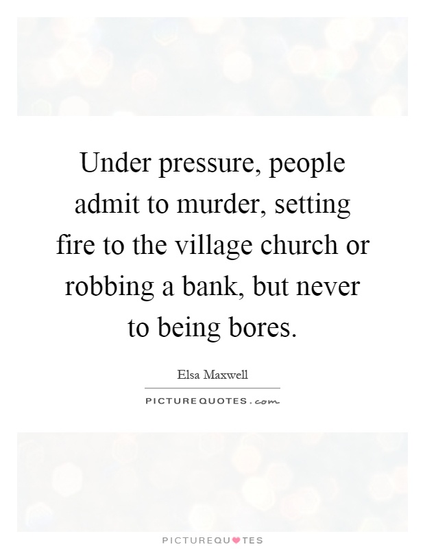 Under pressure, people admit to murder, setting fire to the village church or robbing a bank, but never to being bores Picture Quote #1