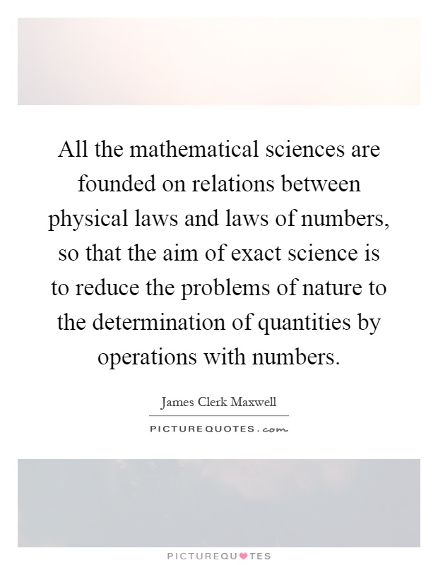 All the mathematical sciences are founded on relations between physical laws and laws of numbers, so that the aim of exact science is to reduce the problems of nature to the determination of quantities by operations with numbers Picture Quote #1