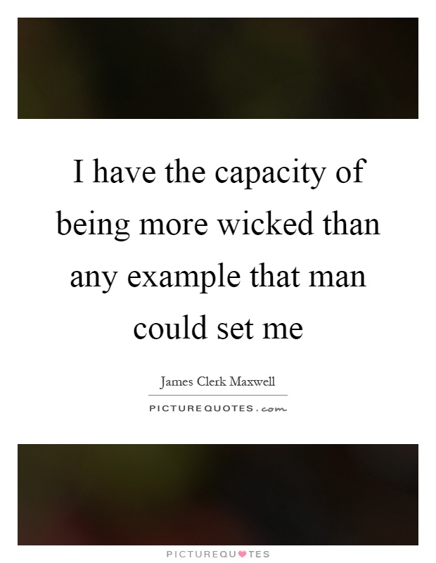 I have the capacity of being more wicked than any example that man could set me Picture Quote #1