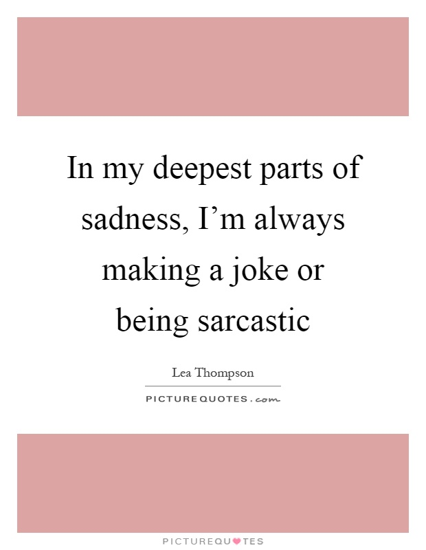 In my deepest parts of sadness, I'm always making a joke or being sarcastic Picture Quote #1