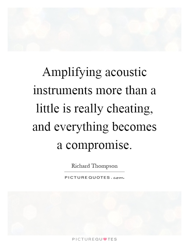 Amplifying acoustic instruments more than a little is really cheating, and everything becomes a compromise Picture Quote #1