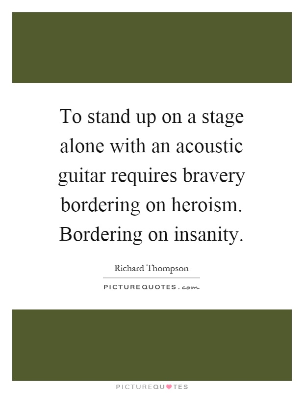 To stand up on a stage alone with an acoustic guitar requires bravery bordering on heroism. Bordering on insanity Picture Quote #1
