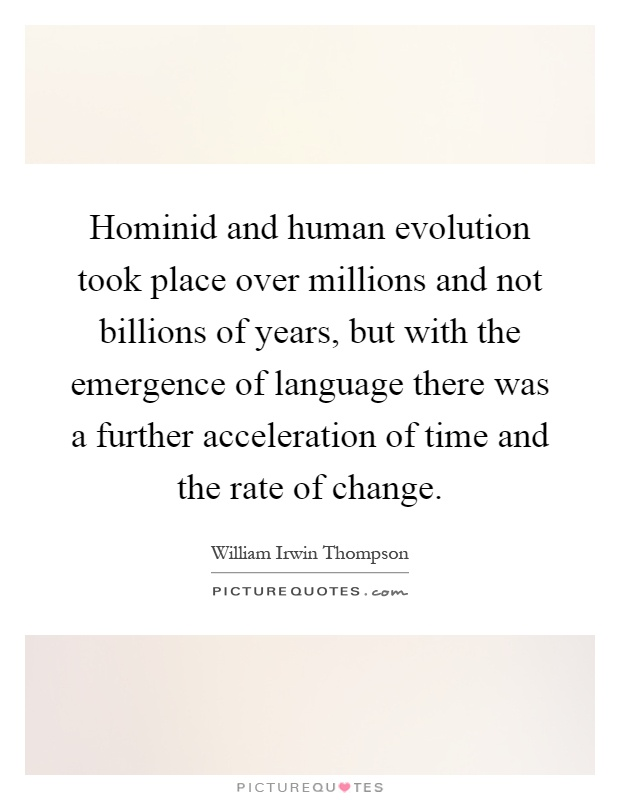 Hominid and human evolution took place over millions and not billions of years, but with the emergence of language there was a further acceleration of time and the rate of change Picture Quote #1