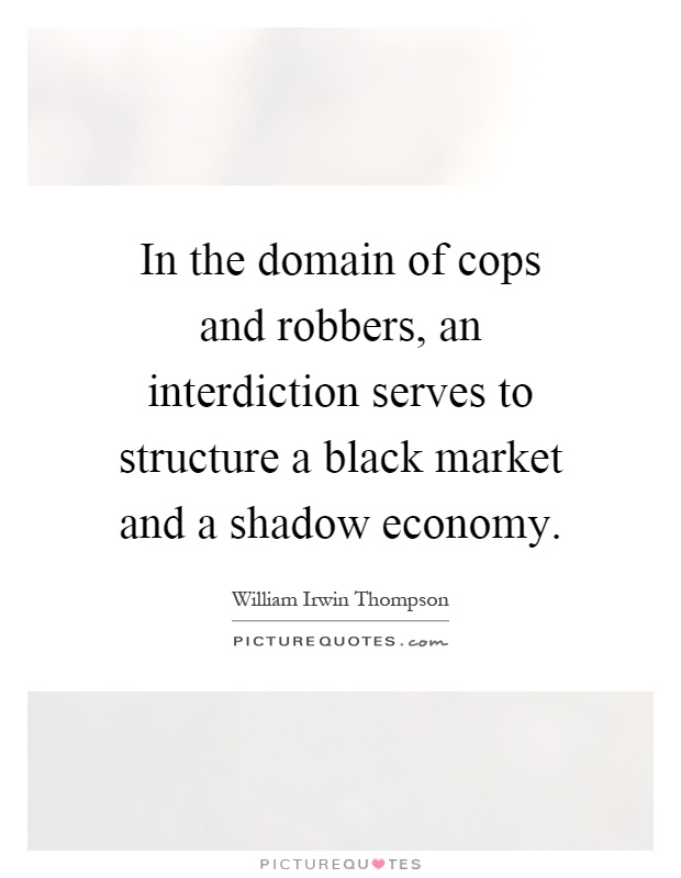 In the domain of cops and robbers, an interdiction serves to structure a black market and a shadow economy Picture Quote #1