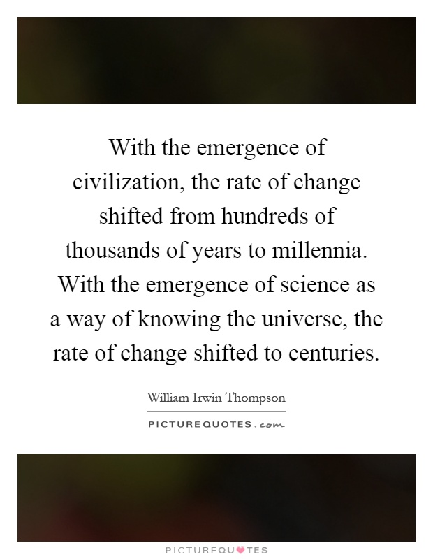 With the emergence of civilization, the rate of change shifted from hundreds of thousands of years to millennia. With the emergence of science as a way of knowing the universe, the rate of change shifted to centuries Picture Quote #1