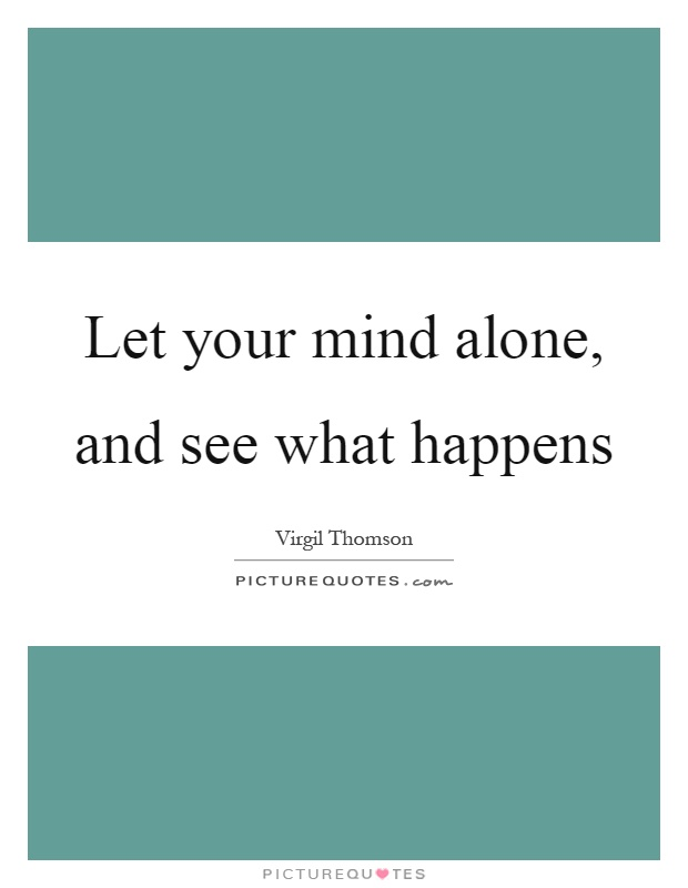Let your mind alone, and see what happens Picture Quote #1