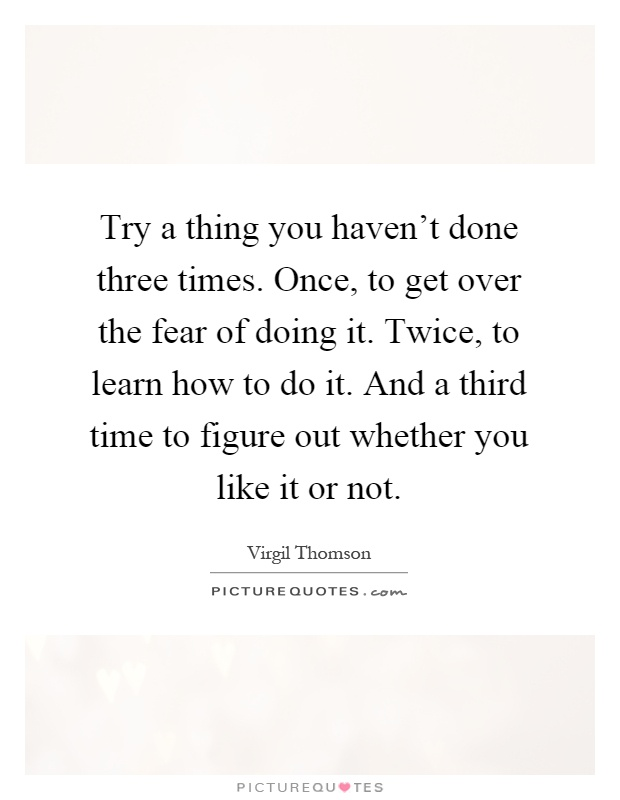 Try a thing you haven't done three times. Once, to get over the fear of doing it. Twice, to learn how to do it. And a third time to figure out whether you like it or not Picture Quote #1