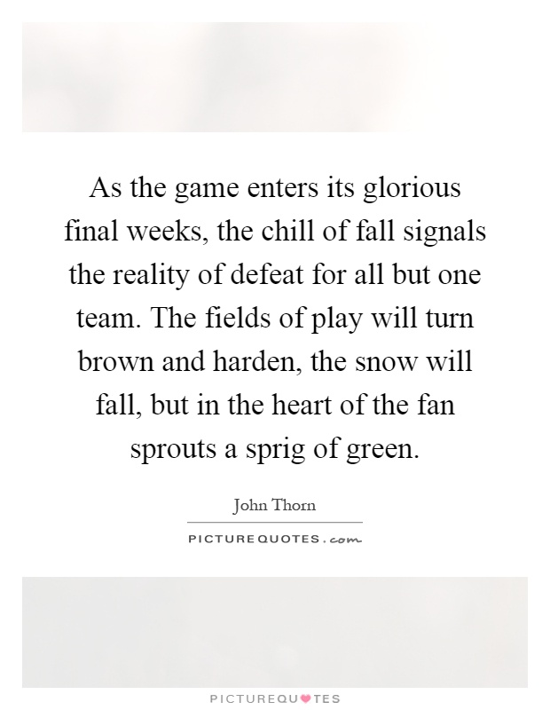 As the game enters its glorious final weeks, the chill of fall signals the reality of defeat for all but one team. The fields of play will turn brown and harden, the snow will fall, but in the heart of the fan sprouts a sprig of green Picture Quote #1