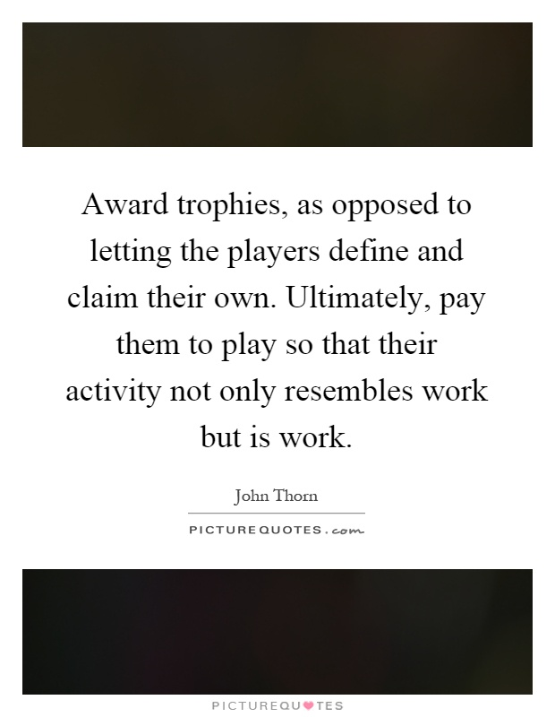 Award trophies, as opposed to letting the players define and claim their own. Ultimately, pay them to play so that their activity not only resembles work but is work Picture Quote #1