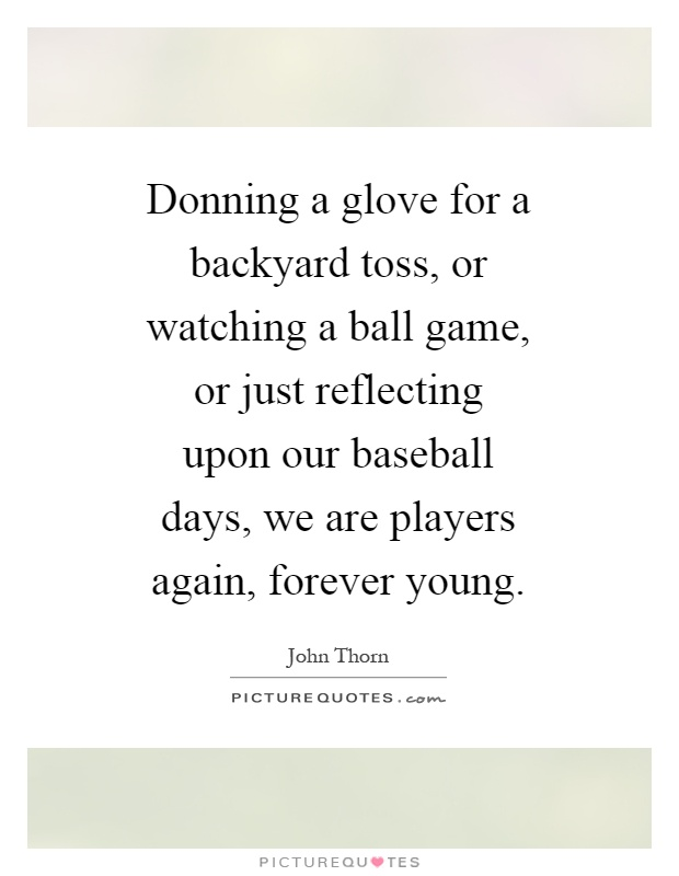 Donning a glove for a backyard toss, or watching a ball game, or just reflecting upon our baseball days, we are players again, forever young Picture Quote #1
