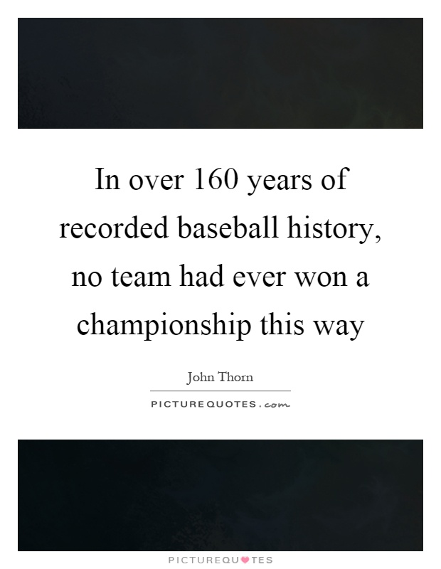 In over 160 years of recorded baseball history, no team had ever won a championship this way Picture Quote #1