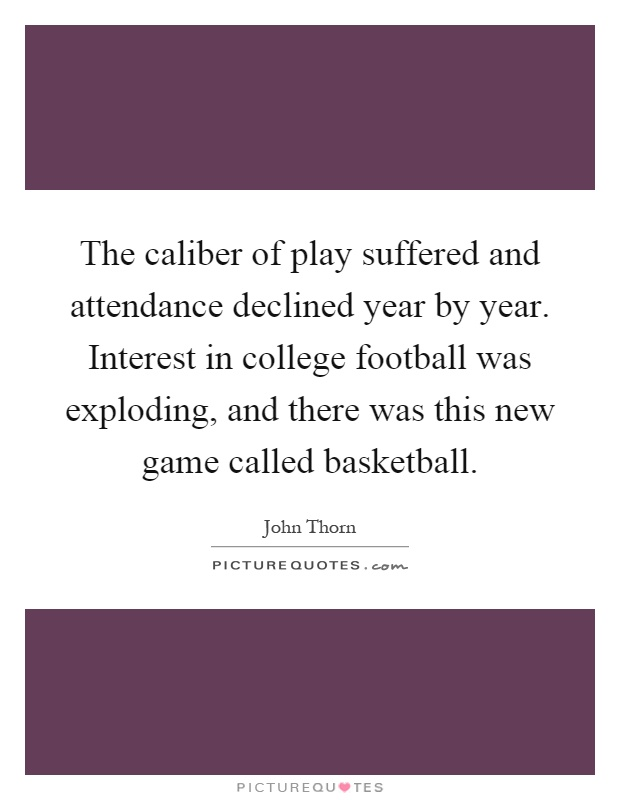 The caliber of play suffered and attendance declined year by year. Interest in college football was exploding, and there was this new game called basketball Picture Quote #1