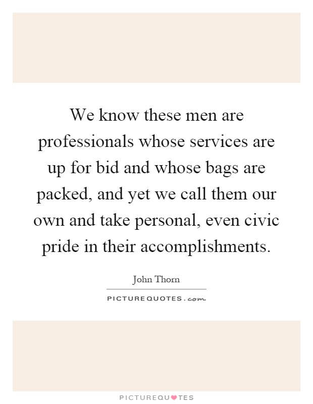 We know these men are professionals whose services are up for bid and whose bags are packed, and yet we call them our own and take personal, even civic pride in their accomplishments Picture Quote #1