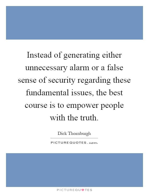 Instead of generating either unnecessary alarm or a false sense of security regarding these fundamental issues, the best course is to empower people with the truth Picture Quote #1