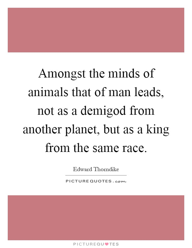 Amongst the minds of animals that of man leads, not as a demigod from another planet, but as a king from the same race Picture Quote #1