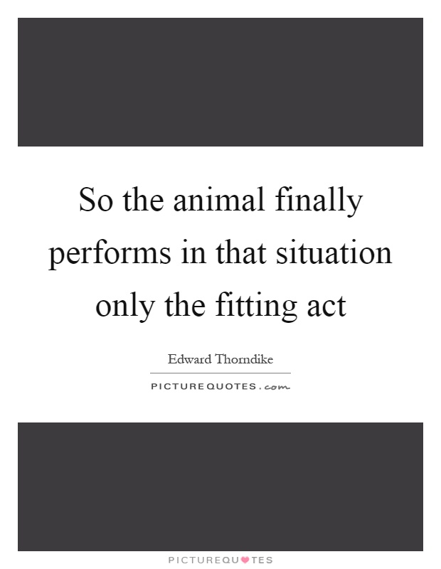 So the animal finally performs in that situation only the fitting act Picture Quote #1