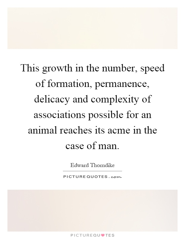 This growth in the number, speed of formation, permanence, delicacy and complexity of associations possible for an animal reaches its acme in the case of man Picture Quote #1