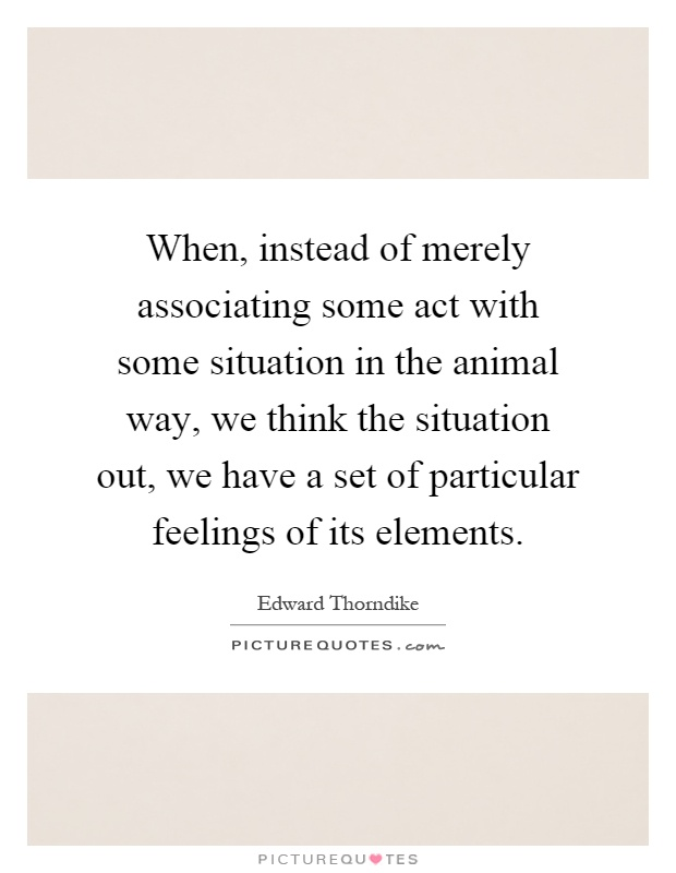 When, instead of merely associating some act with some situation in the animal way, we think the situation out, we have a set of particular feelings of its elements Picture Quote #1