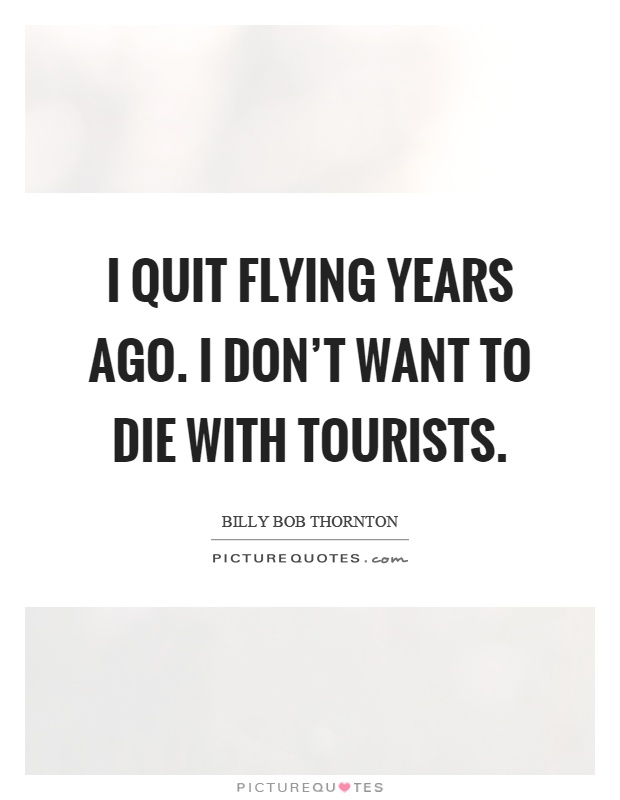 I quit flying years ago. I don't want to die with tourists Picture Quote #1