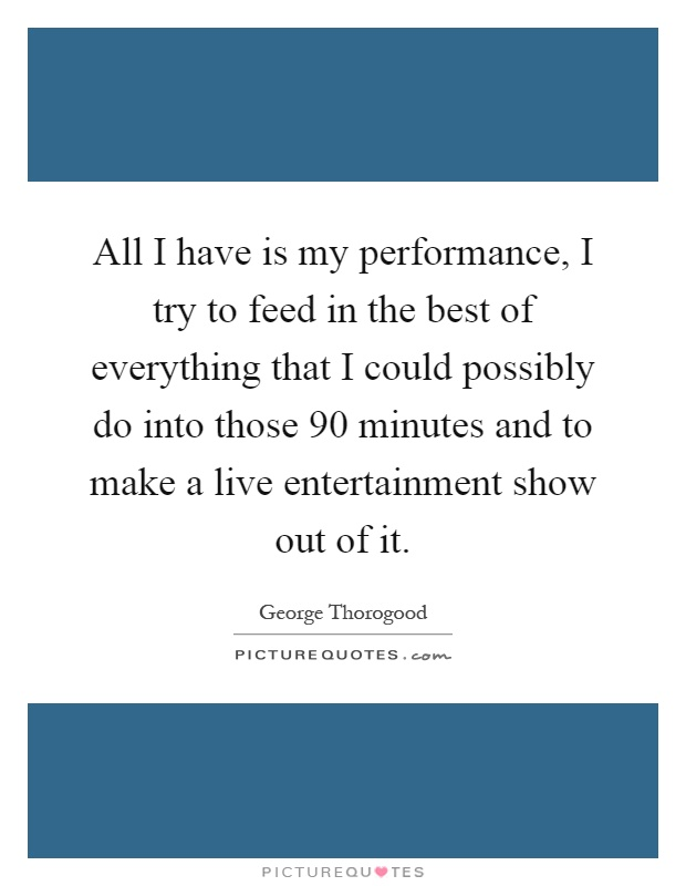 All I have is my performance, I try to feed in the best of everything that I could possibly do into those 90 minutes and to make a live entertainment show out of it Picture Quote #1