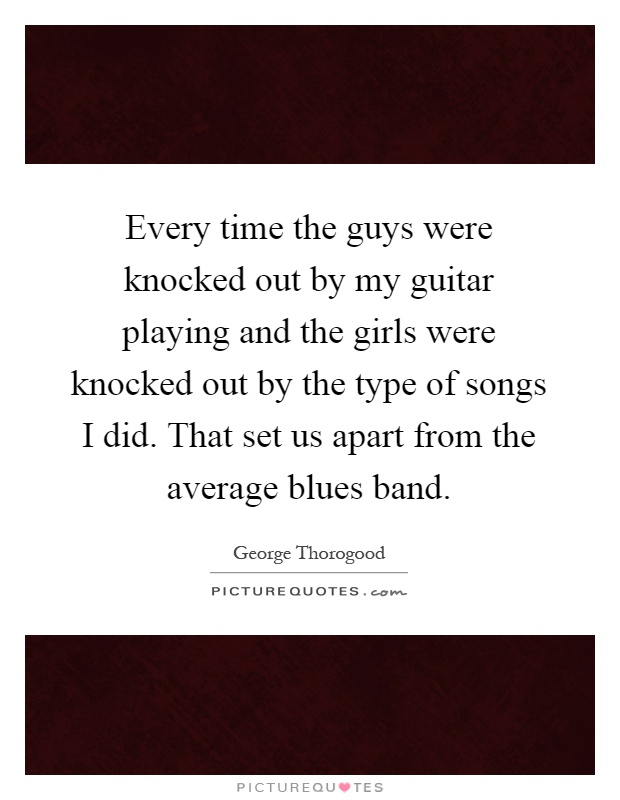 Every time the guys were knocked out by my guitar playing and the girls were knocked out by the type of songs I did. That set us apart from the average blues band Picture Quote #1