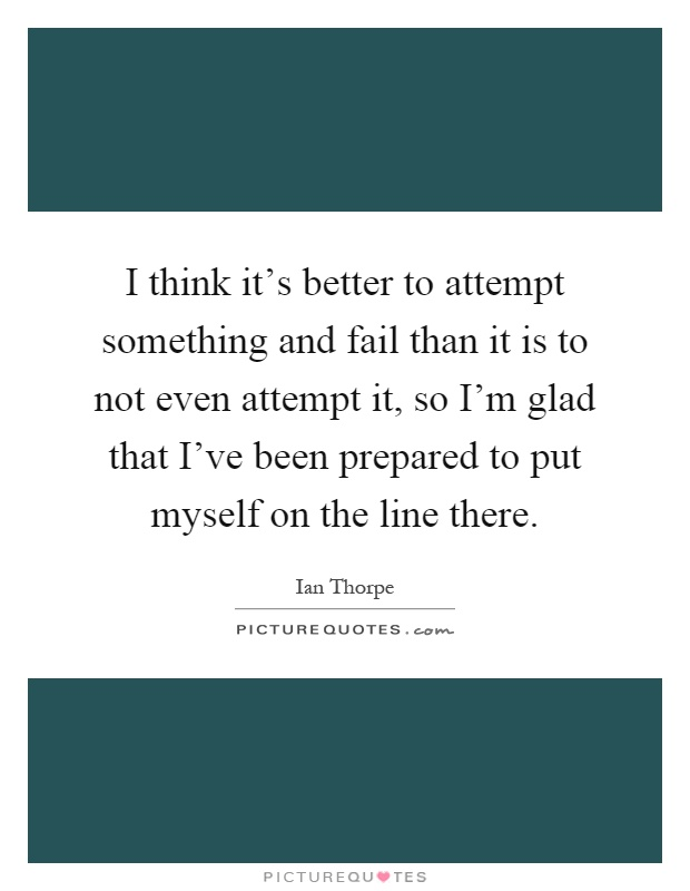 I think it's better to attempt something and fail than it is to not even attempt it, so I'm glad that I've been prepared to put myself on the line there Picture Quote #1