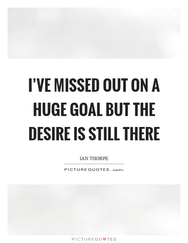I've missed out on a huge goal but the desire is still there Picture Quote #1