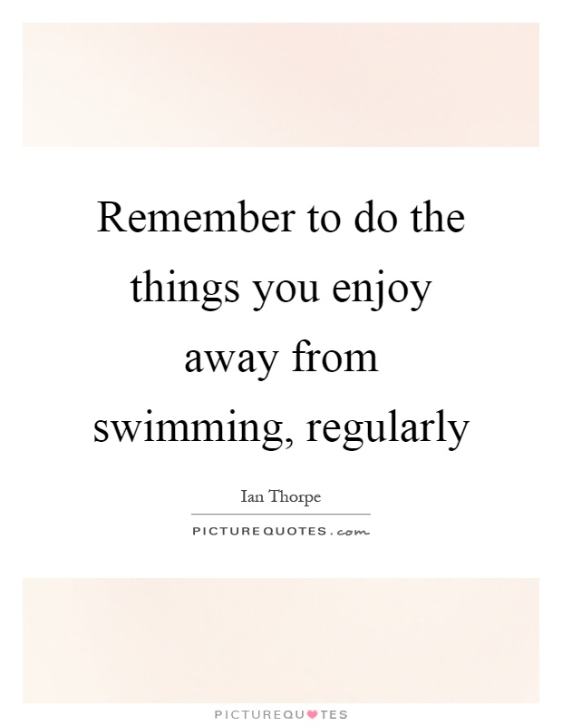 Remember to do the things you enjoy away from swimming, regularly Picture Quote #1
