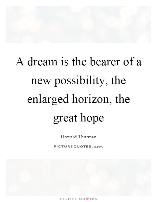 A dream is the bearer of a new possibility, the enlarged horizon, the great hope Picture Quote #1