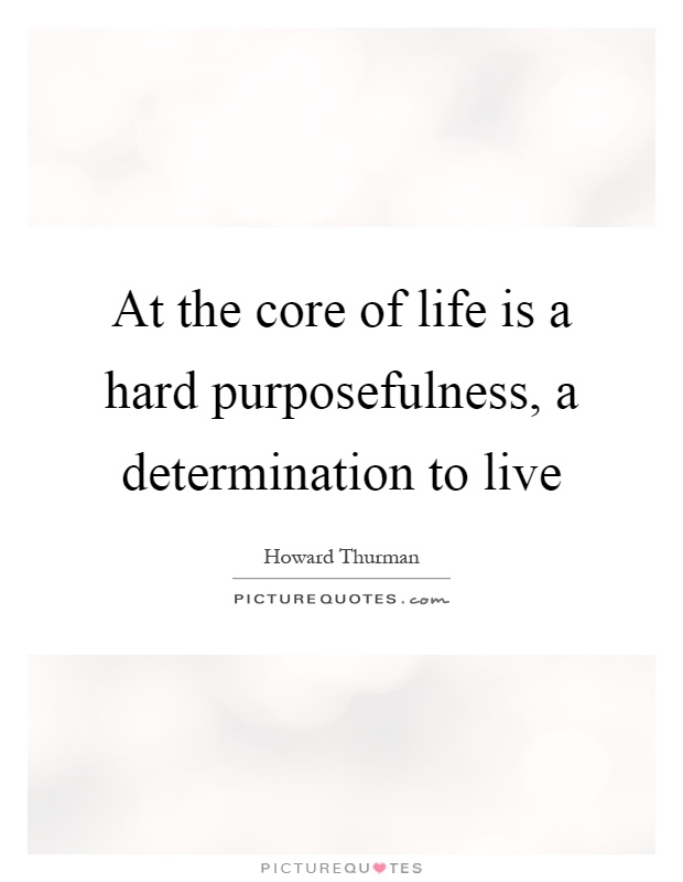 At the core of life is a hard purposefulness, a determination to live Picture Quote #1