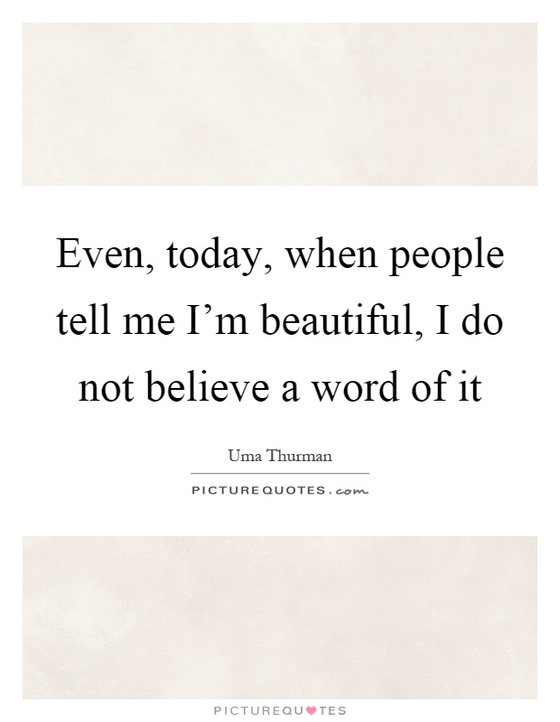Even, today, when people tell me I'm beautiful, I do not believe a word of it Picture Quote #1