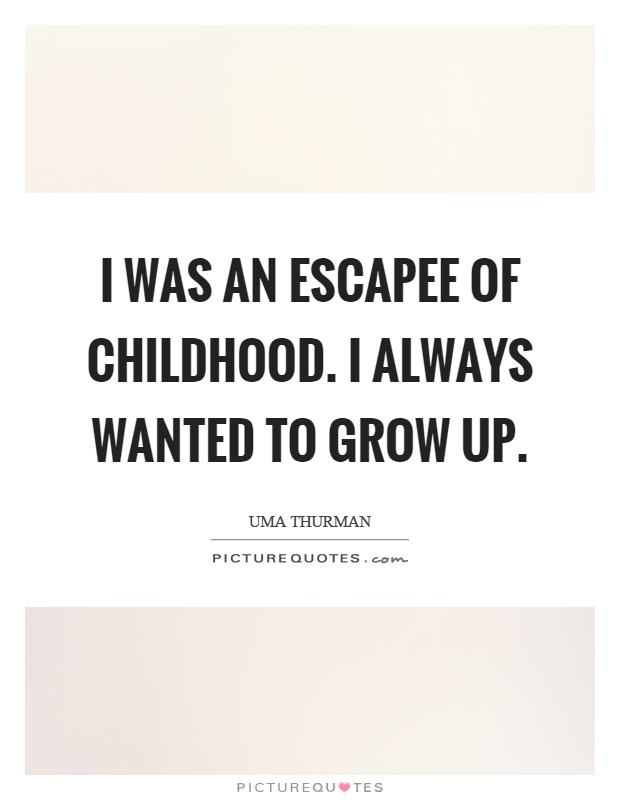 I was an escapee of childhood. I always wanted to grow up Picture Quote #1