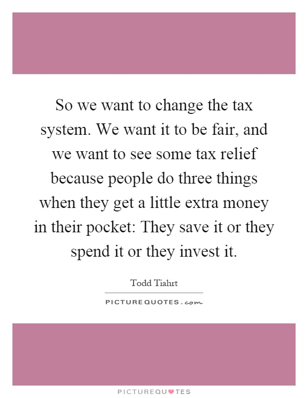So we want to change the tax system. We want it to be fair, and we want to see some tax relief because people do three things when they get a little extra money in their pocket: They save it or they spend it or they invest it Picture Quote #1