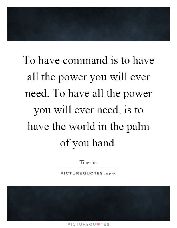 To have command is to have all the power you will ever need. To have all the power you will ever need, is to have the world in the palm of you hand Picture Quote #1