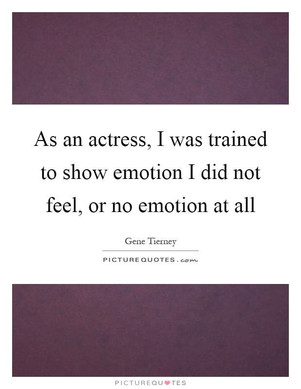 As an actress, I was trained to show emotion I did not feel, or no emotion at all Picture Quote #1