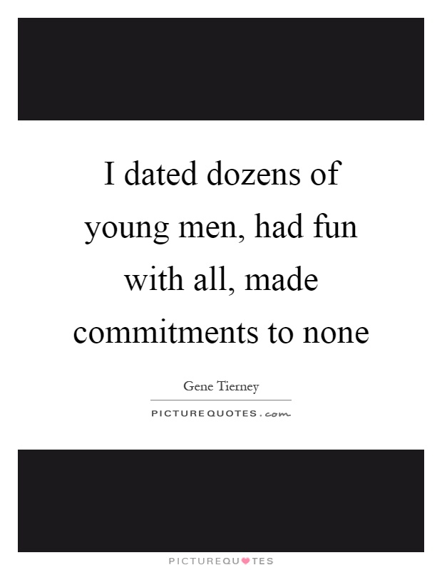 I dated dozens of young men, had fun with all, made commitments to none Picture Quote #1