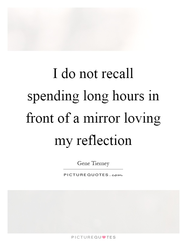 I do not recall spending long hours in front of a mirror loving my reflection Picture Quote #1