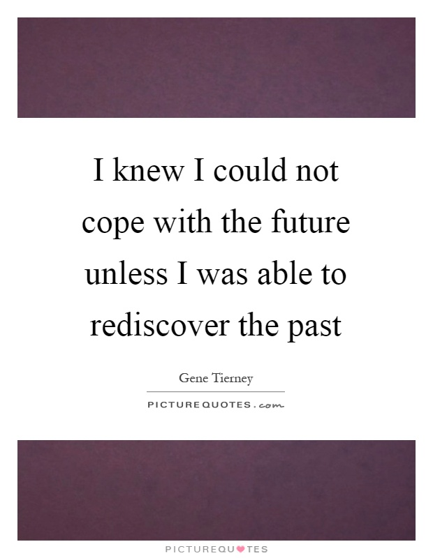 I knew I could not cope with the future unless I was able to rediscover the past Picture Quote #1