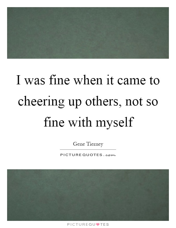 I was fine when it came to cheering up others, not so fine with myself Picture Quote #1