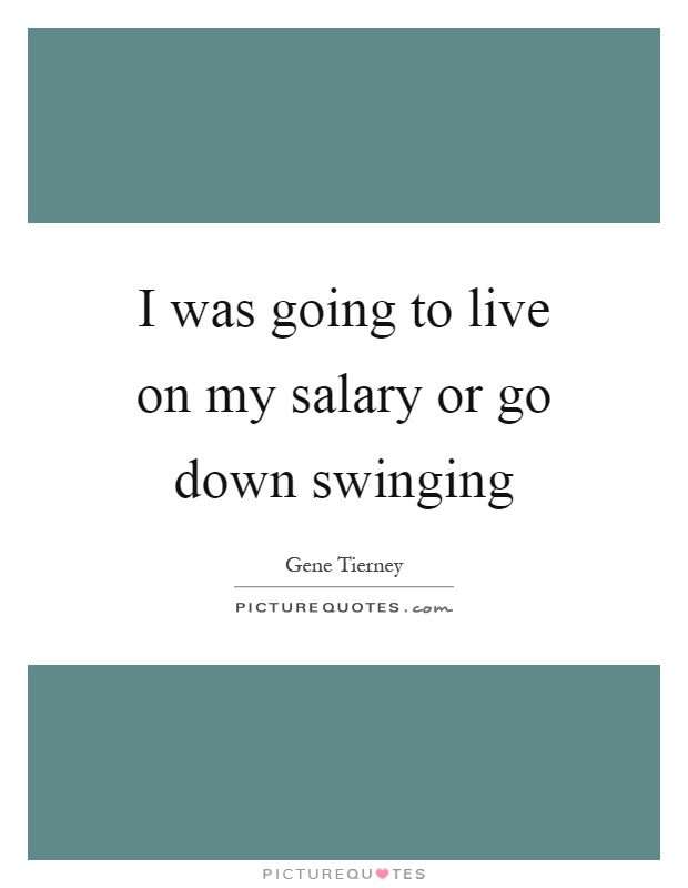I was going to live on my salary or go down swinging Picture Quote #1