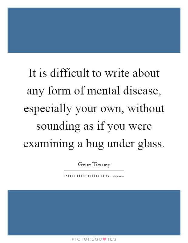 It is difficult to write about any form of mental disease, especially your own, without sounding as if you were examining a bug under glass Picture Quote #1