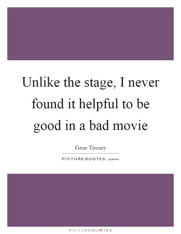 Unlike the stage, I never found it helpful to be good in a bad movie Picture Quote #1