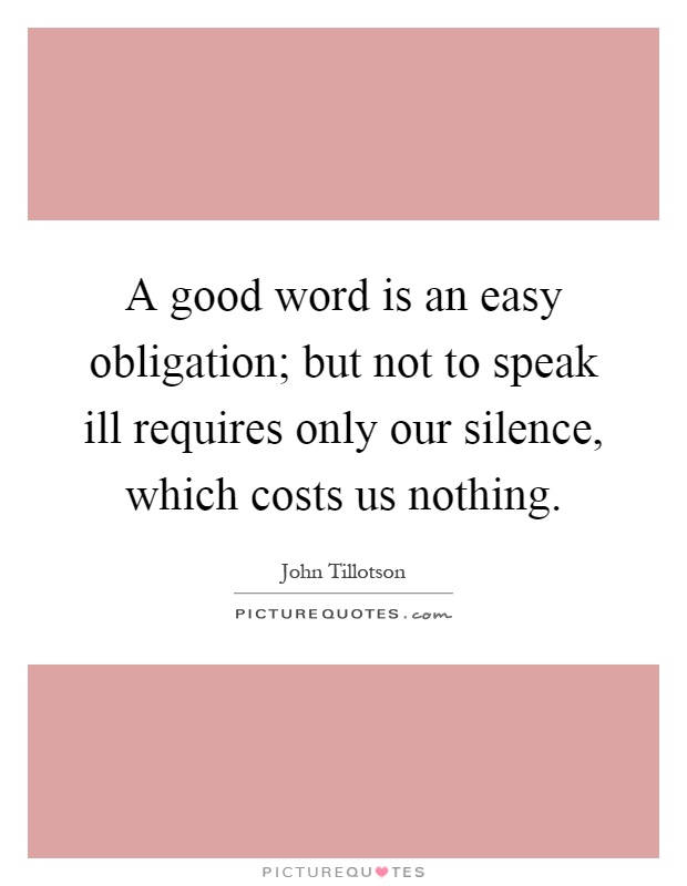A good word is an easy obligation; but not to speak ill requires only our silence, which costs us nothing Picture Quote #1