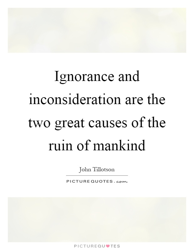 Ignorance and inconsideration are the two great causes of the ruin of mankind Picture Quote #1