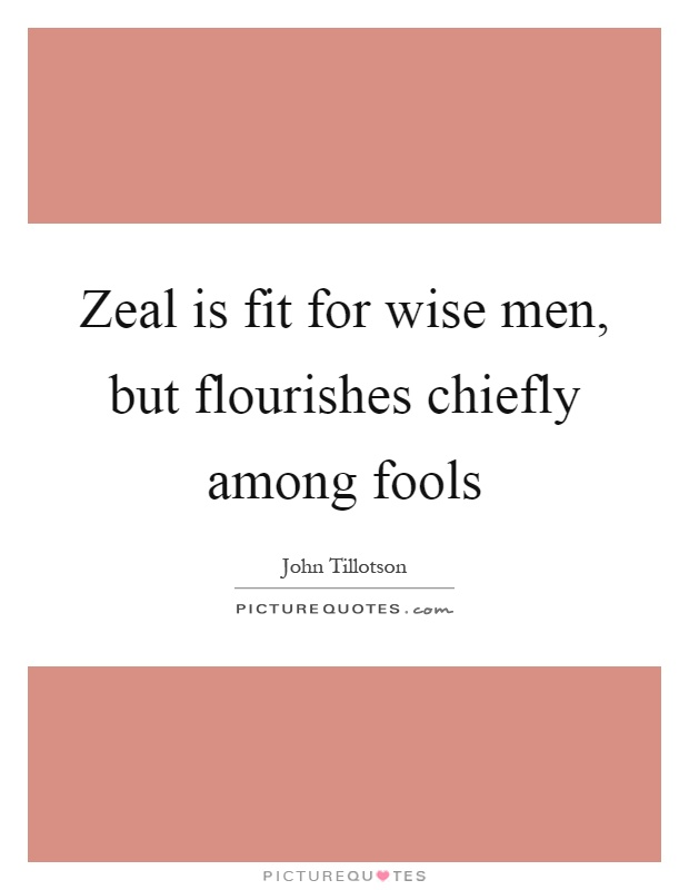 Zeal is fit for wise men, but flourishes chiefly among fools Picture Quote #1